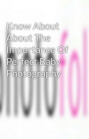 The Importance of Perfect Baby Photography